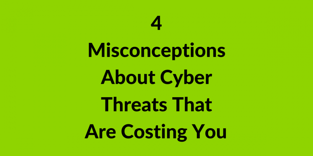 4 misconceptions about cyber threats that are costing you