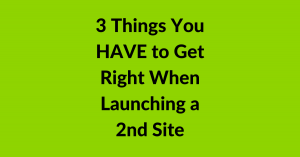 Things you have to get right when launching a 2nd site