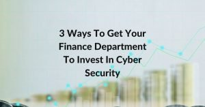 3 Ways To Get Your Finance Department To Invest In Cyber Security