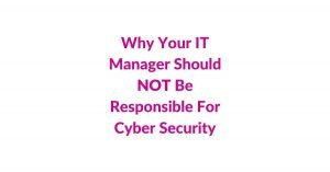 Why Your IT Manager Should Not Be Responsible For Cyber Security